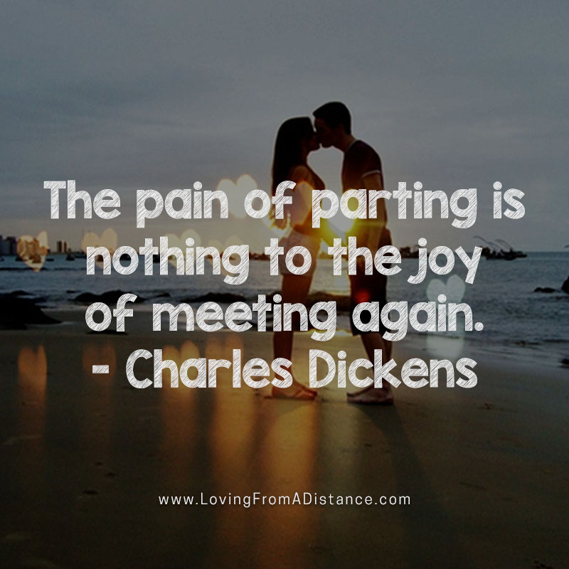 The pain of parting is nothing to the joy of meeting again. Charles Dickens.